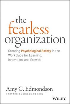 The Fearless Organization: Creating Psychological Safety in the Workplace for Learning, Innovation, and Growth (Amy C. Edmondson)