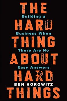 The Hard Thing About Hard Things: Building a Business When There Are No Easy Answers (Ben Horowitz)